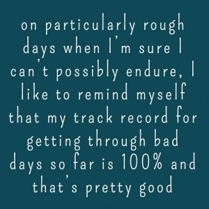You have made it through rough days before.