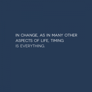 Timing is everything when looking to change.